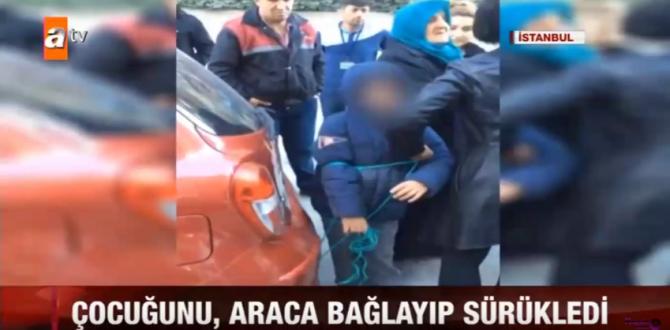 Vicdannsız Anne Çocuğuna Zalimce Cezası Arabaya Bağlayıp Sürükledi