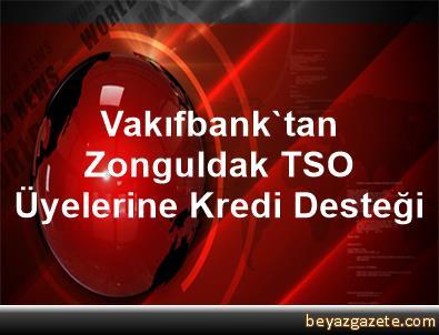 Vakıfbank'tan Zonguldak TSO Üyelerine Kredi Desteği